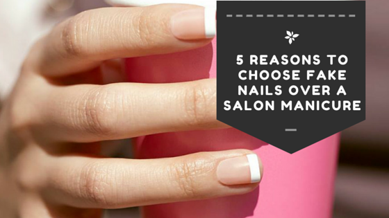 5 Reasons to Choose Fake Nails Over a Salon Manicure